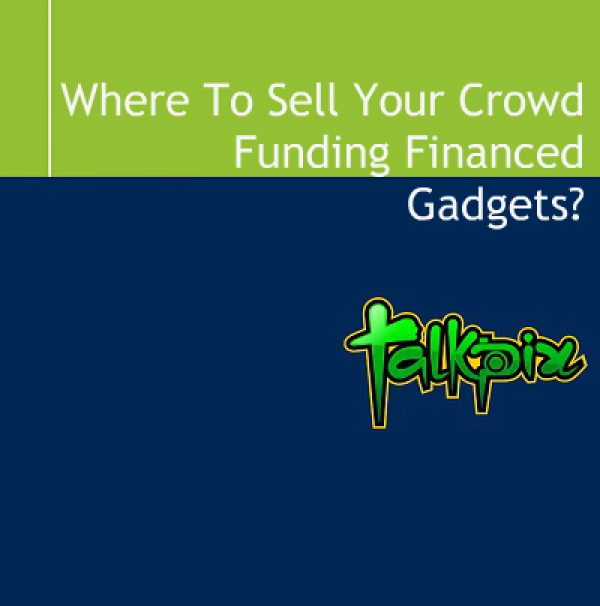 Where To Sell Your Crowd Funding Financed Gadgets?