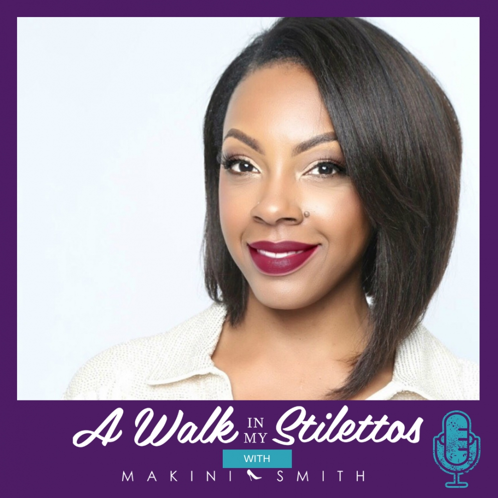 Makini Smith Shares Her Story In Episode 1 Of The A Walk In My Stilettos Podcast - Listen Now