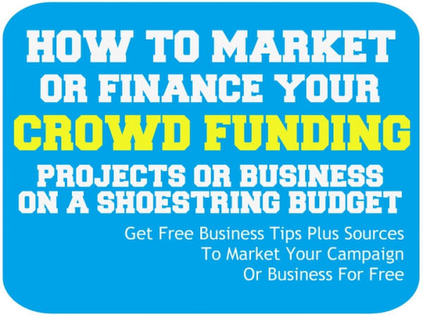 How To Market And Finance Your Crowd Funding Projects And Business On A Shoestring Budget